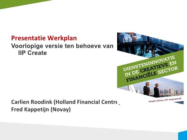 <ul><li>Presentatie Werkplan </li></ul><ul><li>Voorlopige versie ten behoeve van IIP Create  </li></ul><ul><li>Carlien Roo...