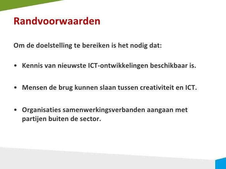 Randvoorwaarden <ul><li>Om de doelstelling te bereiken is het nodig dat: </li></ul><ul><li>Kennis van nieuwste ICT-ontwikk...