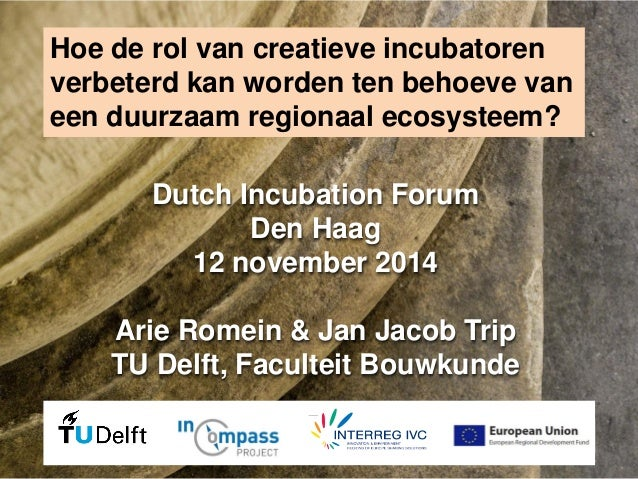 Dutch Incubation Forum Den Haag 12 november 2014 Arie Romein & Jan Jacob Trip TU Delft, Faculteit Bouwkunde  Hoe de rol va...