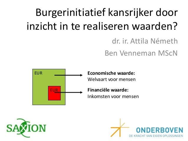 Burgerinitiatief kansrijker door inzicht in te realiseren waarden? dr. ir. Attila Németh Ben Venneman MScN Economische waa...
