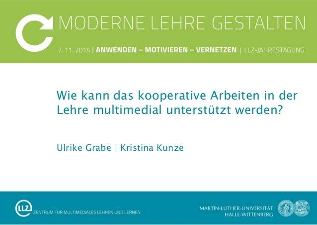 Ulrike Grabe | Kristina Kunze Wie kann das kooperative Arbeiten in der Lehre multimedial unterstützt werden?