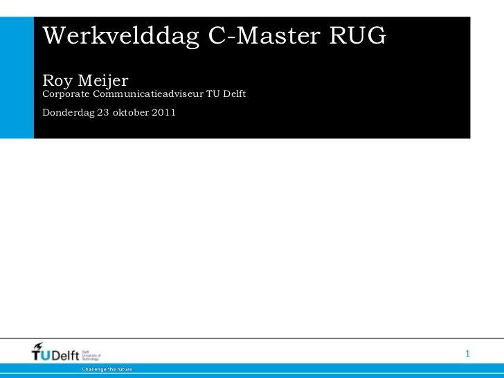 1<br />Werkvelddag C-Master RUGRoy MeijerCorporate Communicatieadviseur TU DelftDonderdag 23 oktober 2011<br />