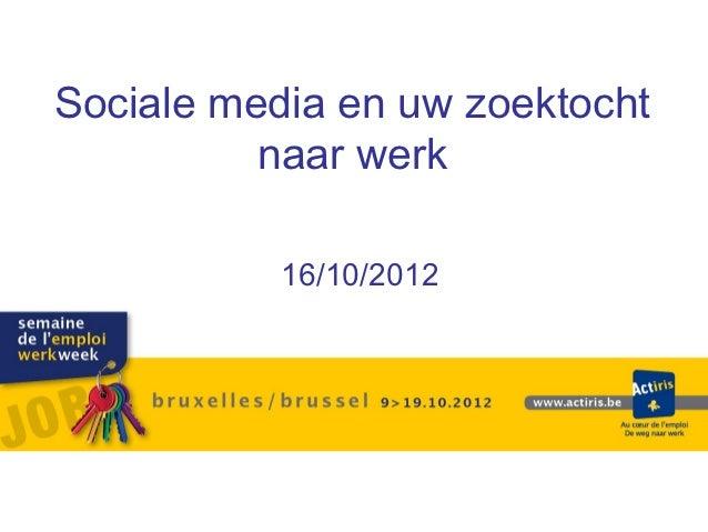 Sociale media en uw zoektocht          naar werk           16/10/2012