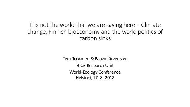 It is not the world that we are saving here – Climate change, Finnish bioeconomy and the world politics of carbon sinks Te...