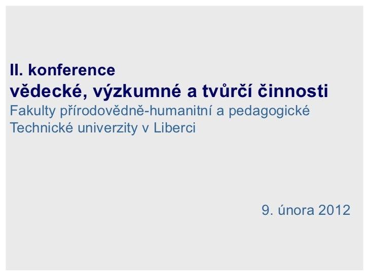 II. konference  vědecké, výzkumné a tvůrčí činnosti   Fakulty přírodovědně-humanitní a pedagogické Technické univerzity v ...