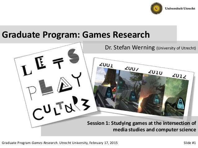 Slide #1Graduate Program Games Research. Utrecht University, February 17, 2015 Graduate Program: Games Research Dr. Stefan...
