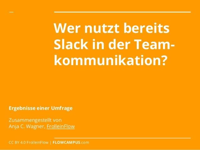 Wer nutzt bereits Slack in der Team- kommunikation? Ergebnisse einer Umfrage Zusammengestellt von Anja C. Wagner, Frollein...