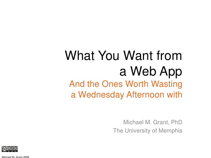 What You Want froma Web AppAnd the Ones Worth Wastinga Wednesday Afternoon with<br />Michael M. Grant, PhD<br />The Univer...