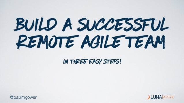 @paulmgower BUILD A SUCCESSFUL REMOTE AGILE TEAM in three easy steps!