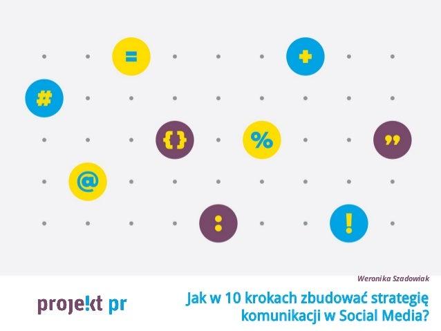 Jak w 10 krokach zbudować strategię komunikacji w Social Media? Weronika Szadowiak