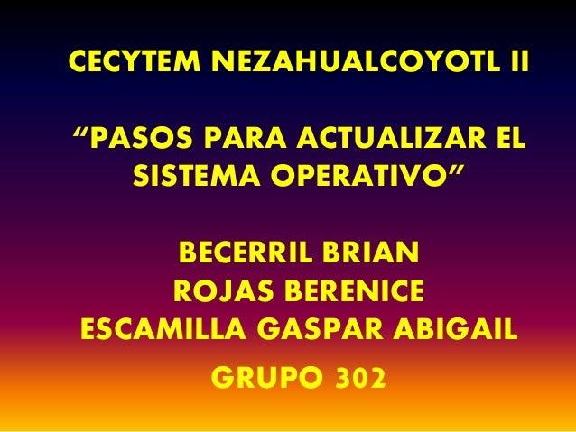 """CECYTEM NEZAHUALCOYOTL II  """"PASOS PARA ACTUALIZAR EL  SISTEMA OPERATIVO""""  BECERRIL BRIAN  ROJAS BERENICE  ESCAMILLA GASPAR..."""