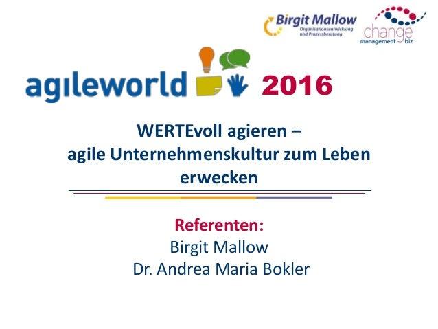 WERTEvoll agieren – agile Unternehmenskultur zum Leben erwecken Referenten: Birgit Mallow Dr. Andrea Maria Bokler 2016