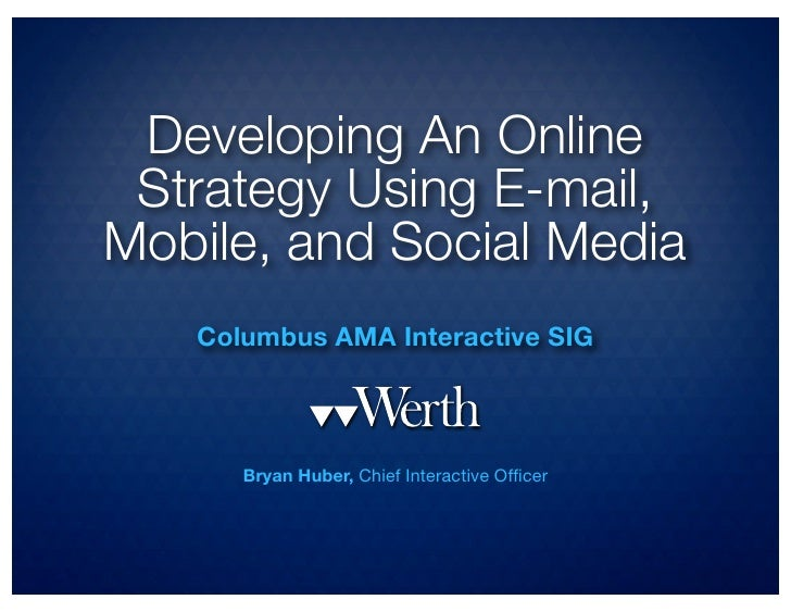 Developing An Online Strategy Using E-mail,Mobile, and Social Media   Columbus AMA Interactive SIG      Bryan Huber, Chief...