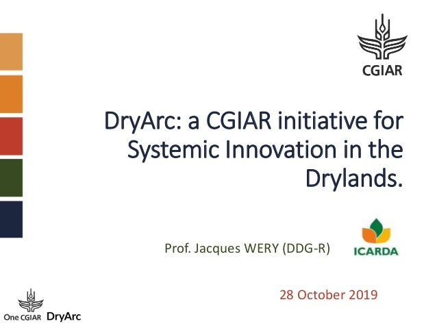 DryArc: a CGIAR initiative for Systemic Innovation in the Drylands. 28 October 2019 Prof. Jacques WERY (DDG-R)