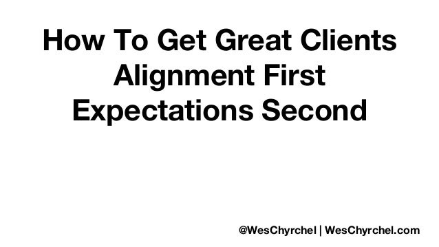 How To Get Great Clients  Alignment First  Expectations Second  @WesChyrchel | WesChyrchel.com