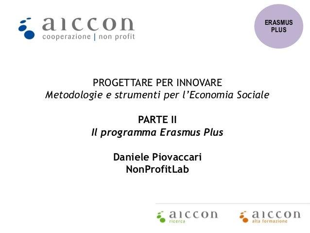PROGETTARE PER INNOVARE Metodologie e strumenti per l'Economia Sociale PARTE II Il programma Erasmus Plus Daniele Piovacca...