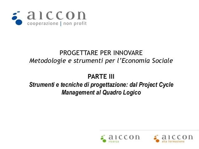 PROGETTARE PER INNOVARE Metodologie e strumenti per l'Economia Sociale PARTE III Strumenti e tecniche di progettazione: da...