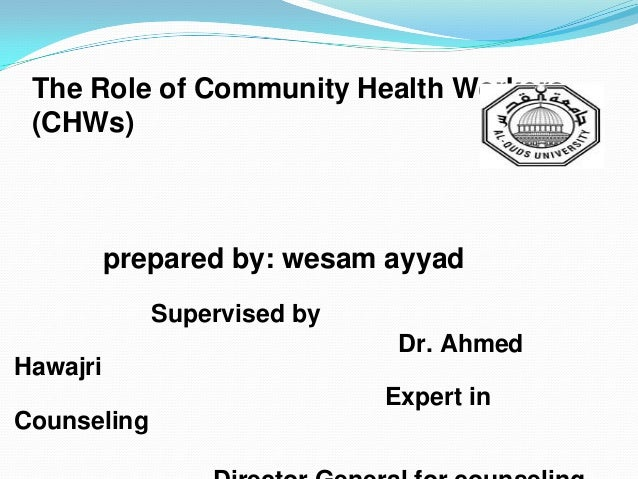 The Role of Community Health Workers (CHWs)  prepared by: wesam ayyad Supervised by Dr. Ahmed Hawajri  Expert in Counselin...