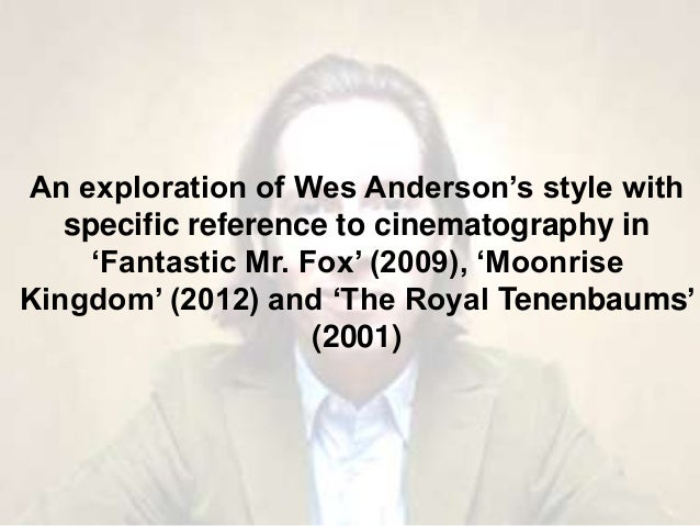 An exploration of Wes Anderson's style with specific reference to cinematography in 'Fantastic Mr. Fox' (2009), 'Moonrise ...