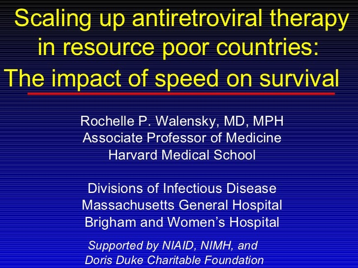 Scaling up antiretroviral therapy in resource poor countries:  The impact of speed on survival   Rochelle P. Walensky, MD,...