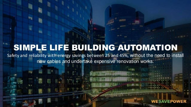 SIMPLE LIFE BUILDING AUTOMATION Safety and reliability with energy savings between 25 and 45%, without the need to install...