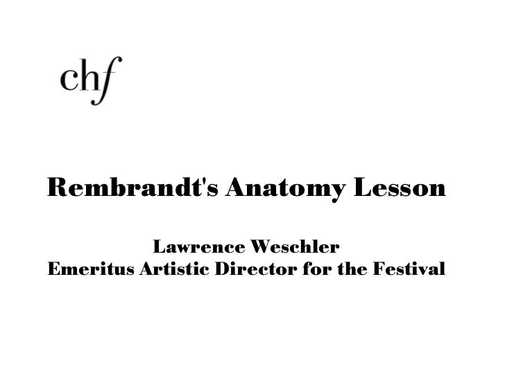 <ul><li>Rembrandt's Anatomy Lesson </li></ul><ul><li>Lawrence Weschler </li></ul><ul><li>Emeritus Artistic Director for th...