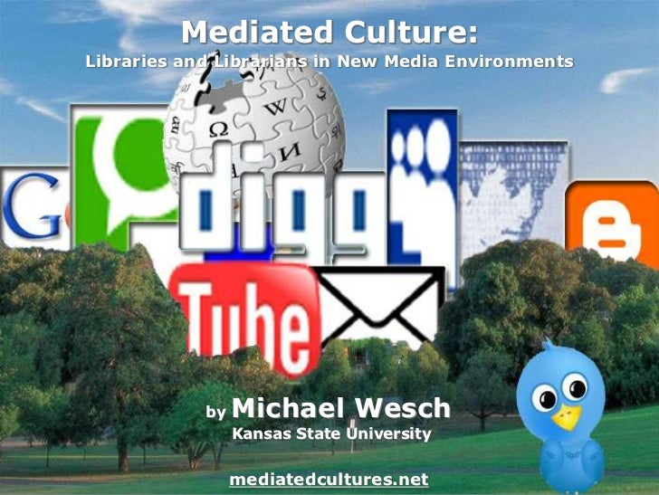 Mediated Culture:<br />Libraries and Librarians in New Media Environments<br />by Michael Wesch Kansas State Universitymed...