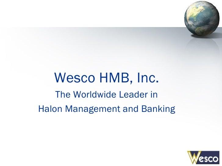 <ul><li>Wesco HMB, Inc. </li></ul><ul><li>The Worldwide Leader in </li></ul><ul><li>Halon Management and Banking </li></ul>