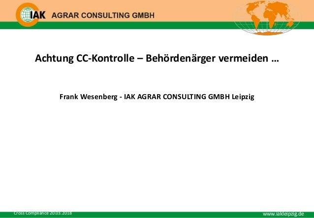 www.iakleipzig.de www.iakleipzig.deCross Compliance 20.03.2018 Achtung CC-Kontrolle – Behördenärger vermeiden … Frank Wese...