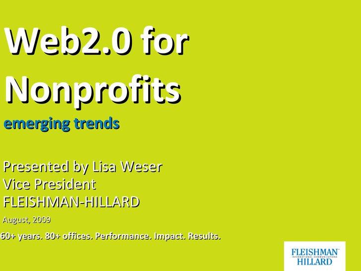 Web2.0 for Nonprofits emerging trends <ul><ul><li>Presented by Lisa Weser  Vice President FLEISHMAN-HILLARD </li></ul></ul...