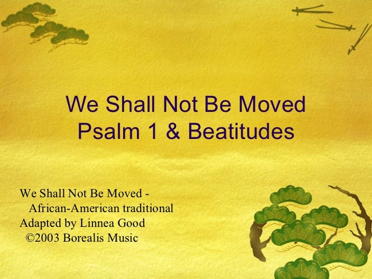 We Shall Not Be Moved Psalm 1 & Beatitudes We Shall Not Be Moved -  African-American traditional Adapted by Linnea Good  ©...