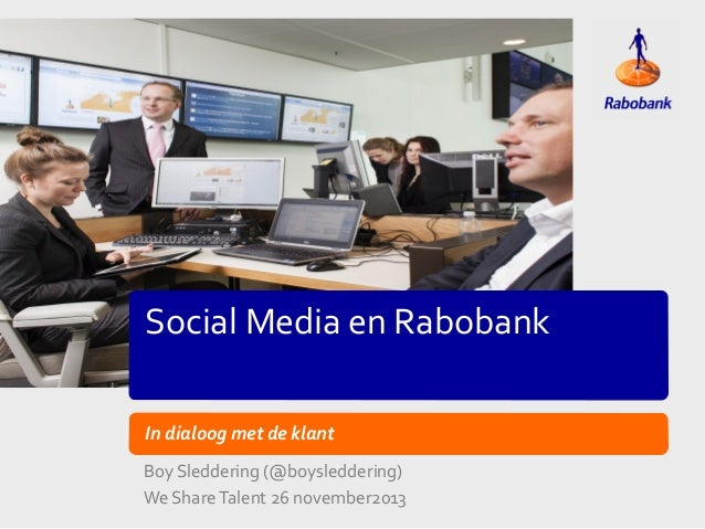 Social Media en Rabobank In dialoog met de klant Boy Sleddering (@boysleddering) We Share Talent 26 november2013