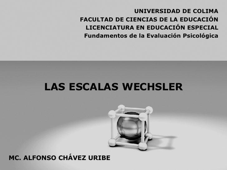 LAS ESCALAS WECHSLER UNIVERSIDAD DE COLIMA FACULTAD DE CIENCIAS DE LA EDUCACIÓN LICENCIATURA EN EDUCACIÓN ESPECIAL Fundame...
