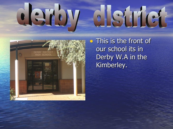 <ul><li>This is the front of our school its in Derby W.A in the Kimberley. </li></ul>derby  district