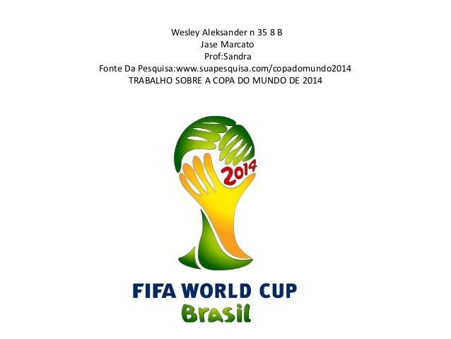 Wesley Aleksander n 35 8 B Jase Marcato Prof:Sandra Fonte Da Pesquisa:www.suapesquisa.com/copadomundo2014 TRABALHO SOBRE A...