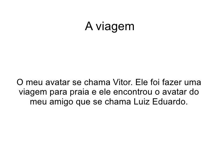 A viagem O meu avatar se chama Vitor. Ele foi fazer uma viagem para praia e ele encontrou o avatar do meu amigo que se cha...