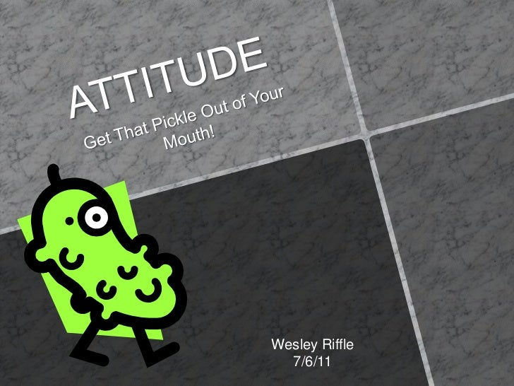 ATTITUDE<br />Get That Pickle Out of Your Mouth!<br />Wesley Riffle<br />7/6/11<br />