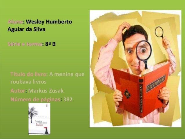 Aluno: Wesley Humberto Aguiar da Silva Série e turma: 8ª B Título do livro: A menina que roubava livros Autor: Markus Zusa...