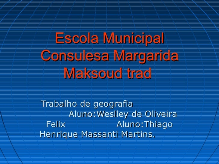 Escola MunicipalConsulesa Margarida   Maksoud tradTrabalho de geografia       Aluno:Weslley de Oliveira Felix           Al...
