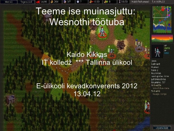 Teeme ise muinasjuttu:  Wesnothi töötuba          Kaido Kikkas IT kolledž *** Tallinna ülikoolE-ülikooli kevadkonverents 2...