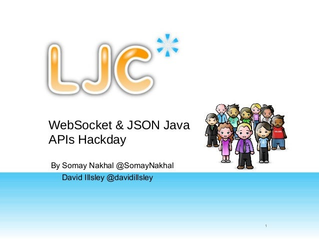 WebSocket & JSON JavaAPIs HackdayBy Somay Nakhal @SomayNakhal   David Illsley @davidillsley                               ...