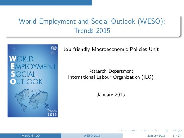 World Employment and Social Outlook (WESO): Trends 2015 Job-friendly Macroeconomic Policies Unit Research Department Inter...