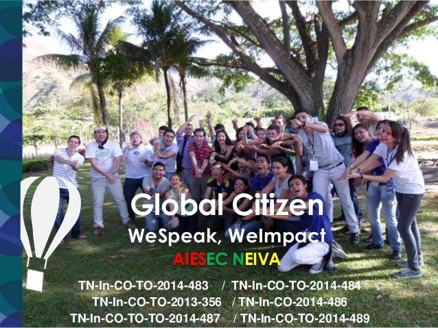 Global Citizen WeSpeak, WeImpact AIESEC NEIVA TN-In-CO-TO-2014-483 / TN-In-CO-TO-2014-484 TN-In-CO-TO-2013-356 / TN-In-CO-...