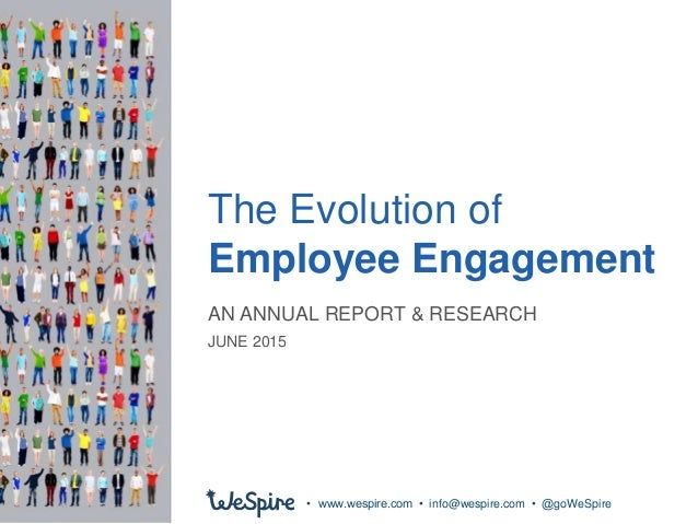 The Evolution of Employee Engagement • www.wespire.com • info@wespire.com • @goWeSpire AN ANNUAL REPORT & RESEARCH JUNE 20...