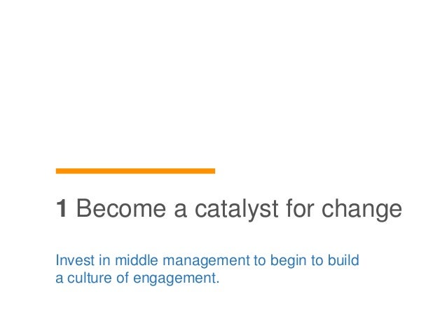 Invest in middle management to begin to build a culture of engagement. 1 Become a catalyst for change