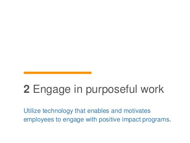 Utilize technology that enables and motivates employees to engage with positive impact programs. 2 Engage in purposeful wo...