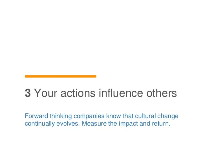 Forward thinking companies know that cultural change continually evolves. Measure the impact and return. 3 Your actions in...