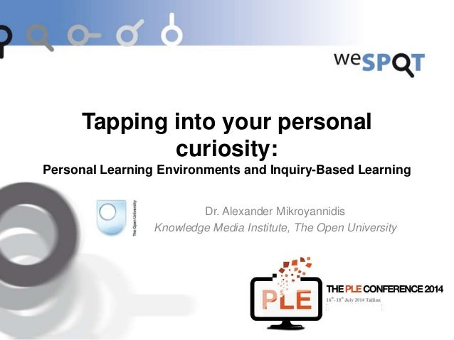 Tapping into your personal curiosity: Personal Learning Environments and Inquiry-Based Learning Dr. Alexander Mikroyannidi...