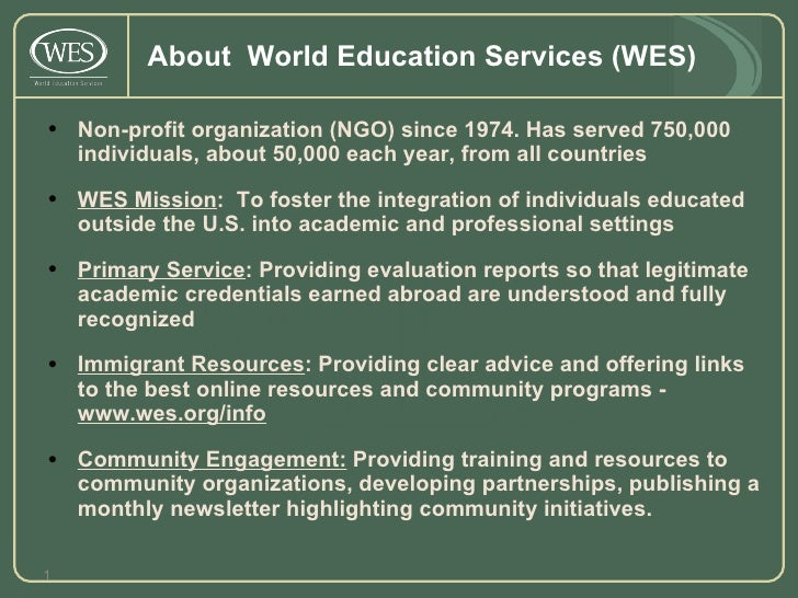 About  World Education Services (WES) <ul><li>Non-profit organization (NGO) since 1974. Has served 750,000 individuals, ab...