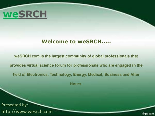 weSRCH Presented by: http://www.wesrch.com Welcome to weSRCH..... weSRCH.com is the largest community of global profession...